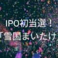 IPO初当選!!当選銘柄は「雪国まいたけ」